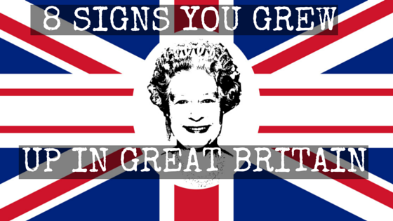 8 signs you grew up in great britain